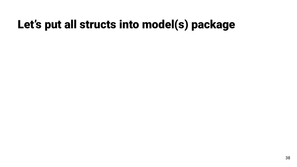 Let's put all structs into model(s) package 38