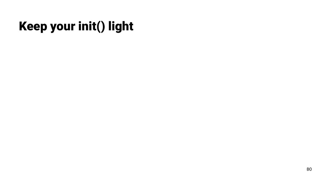 Keep your init() light 80