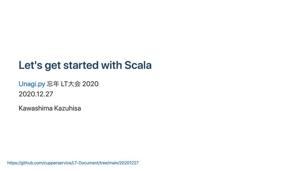 Let's get started with Scala Unagi.py 忘年 LT⼤会 2...