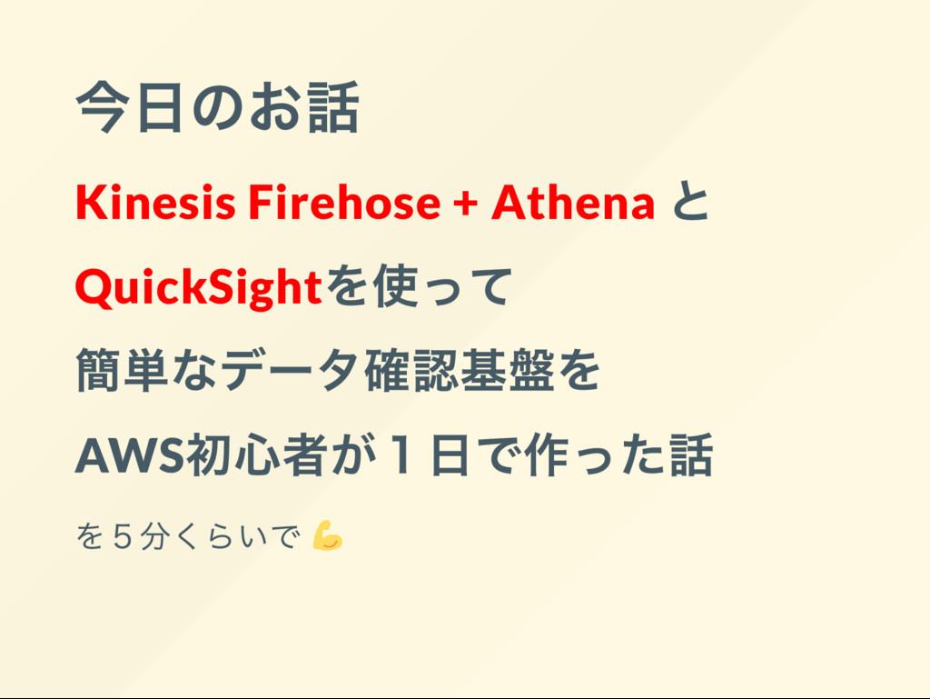 今日のお話 Kinesis Firehose + Athena と QuickSight を使...