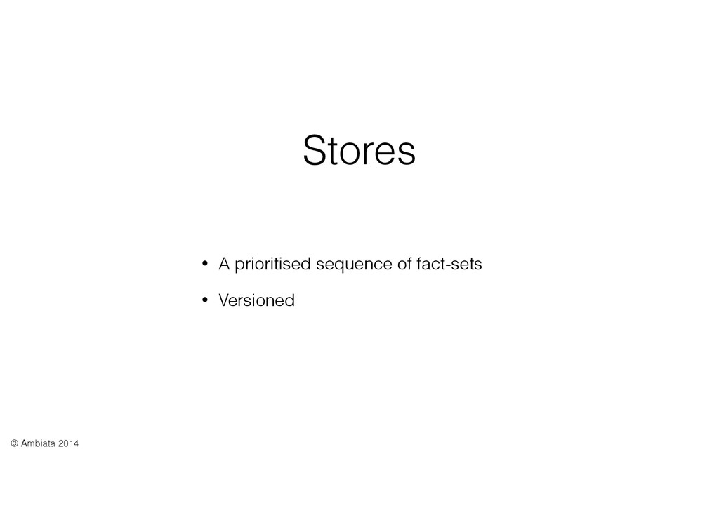 Stores • A prioritised sequence of fact-sets • ...