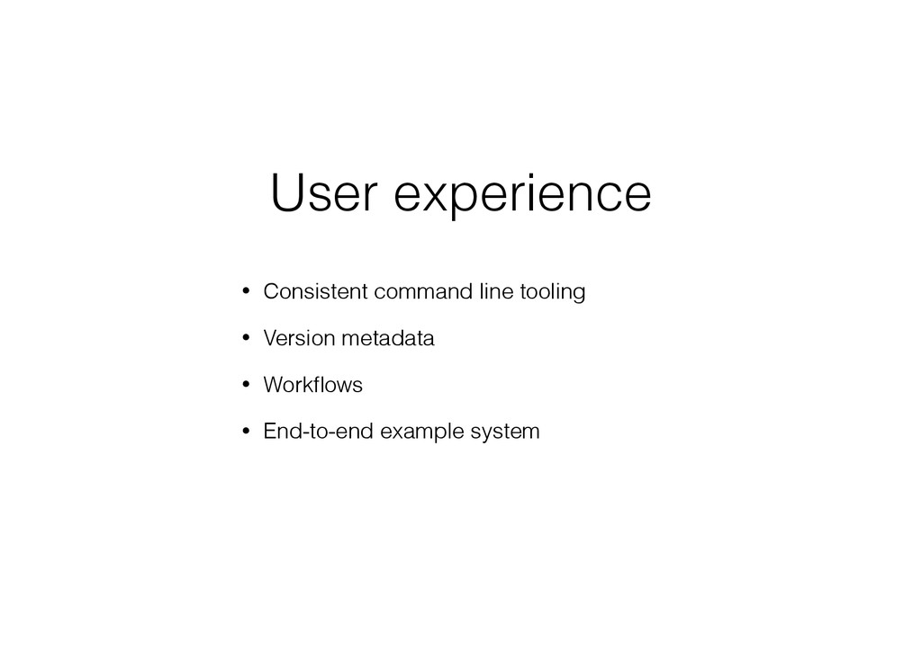 User experience • Consistent command line tooli...