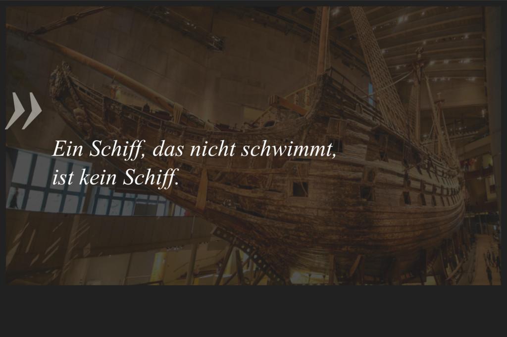 » Ein Schiff, das nicht schwimmt, ist kein Sch...