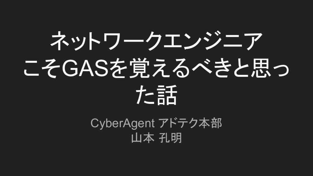 ネットワークエンジニア こそGASを覚えるべきと思っ た話 CyberAgent アドテク本部...