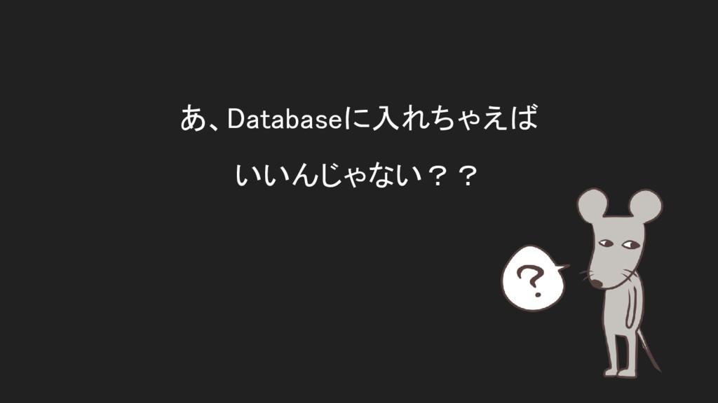 あ、Databaseに入れちゃえば いいんじゃない??
