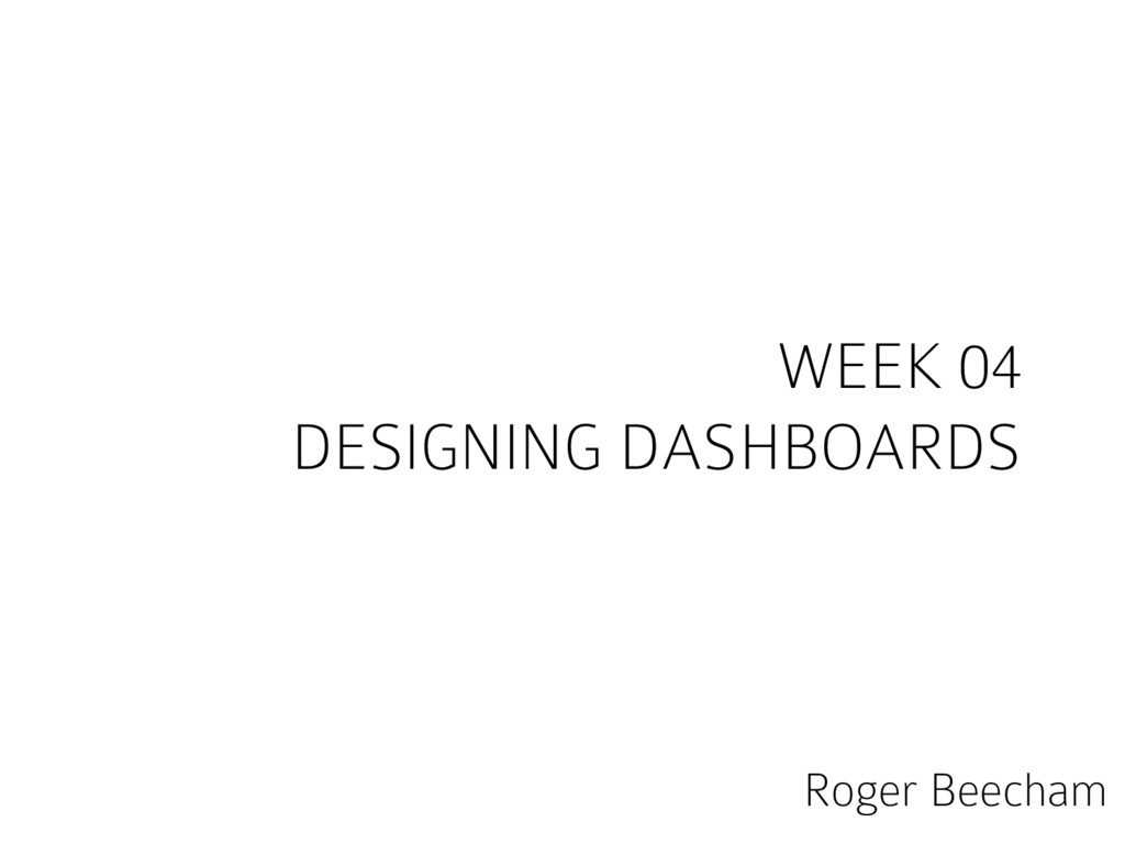 WEEK 04 DESIGNING DASHBOARDS Roger Beecham