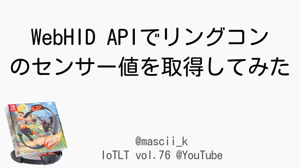 @mascii_k IoTLT vol.76 @YouTube WebHID APIでリングコ...
