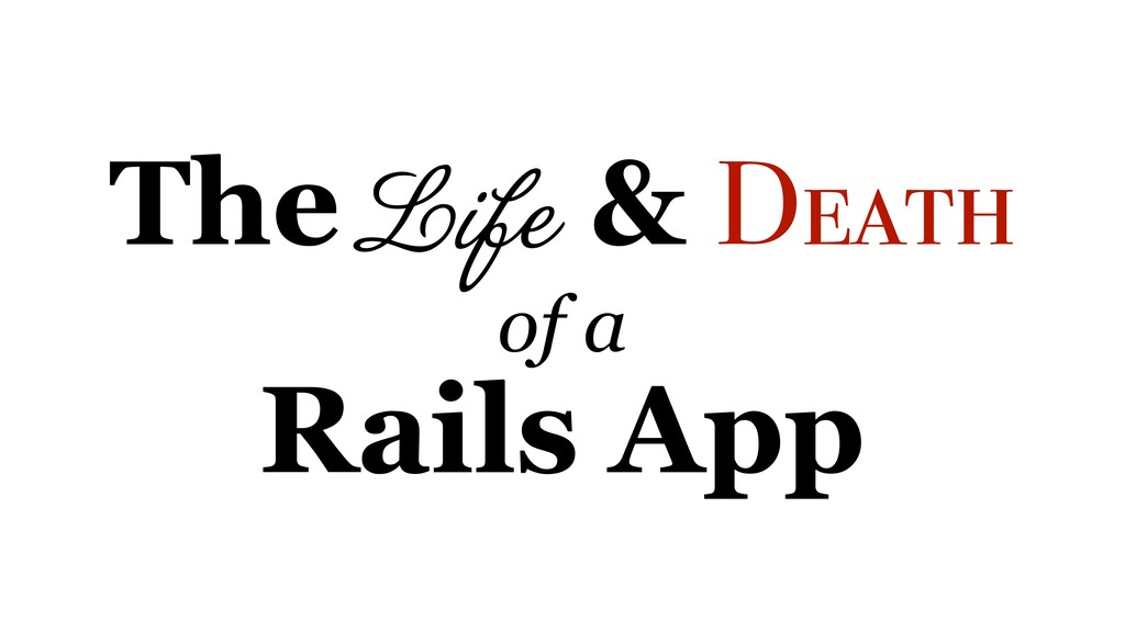 The Life & Death of a Rails App