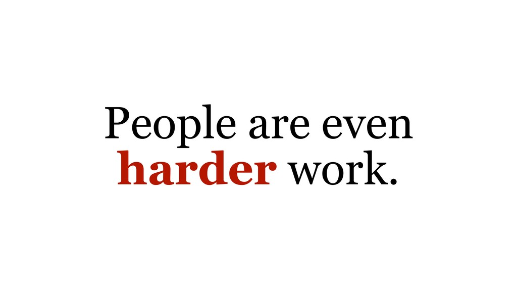 People are even harder work.
