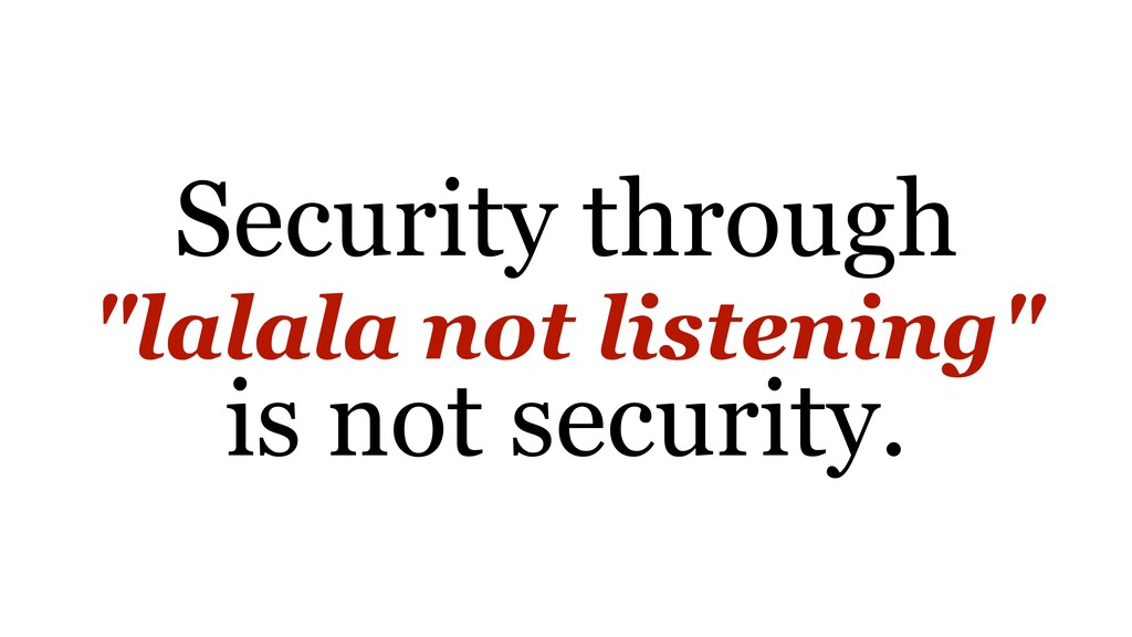"""Security through """"lalala not listening"""" is not ..."""