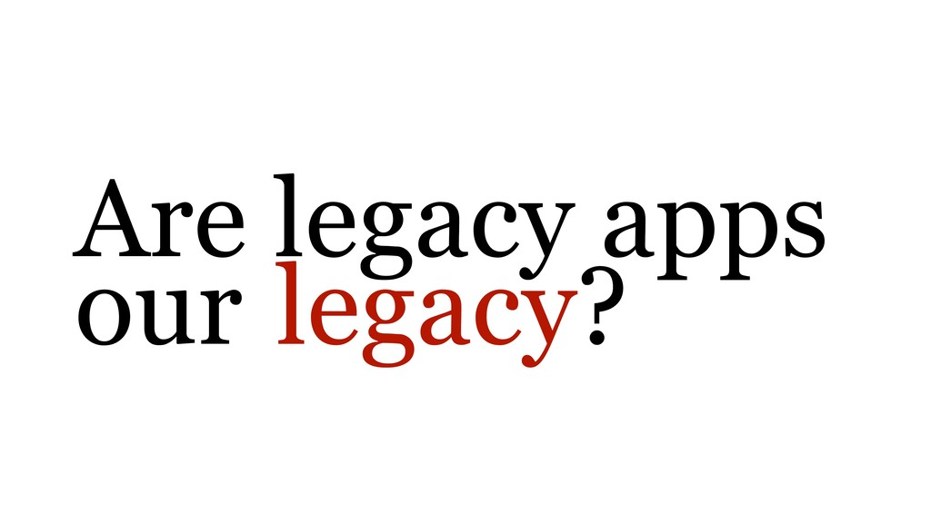 Are legacy apps our legacy?