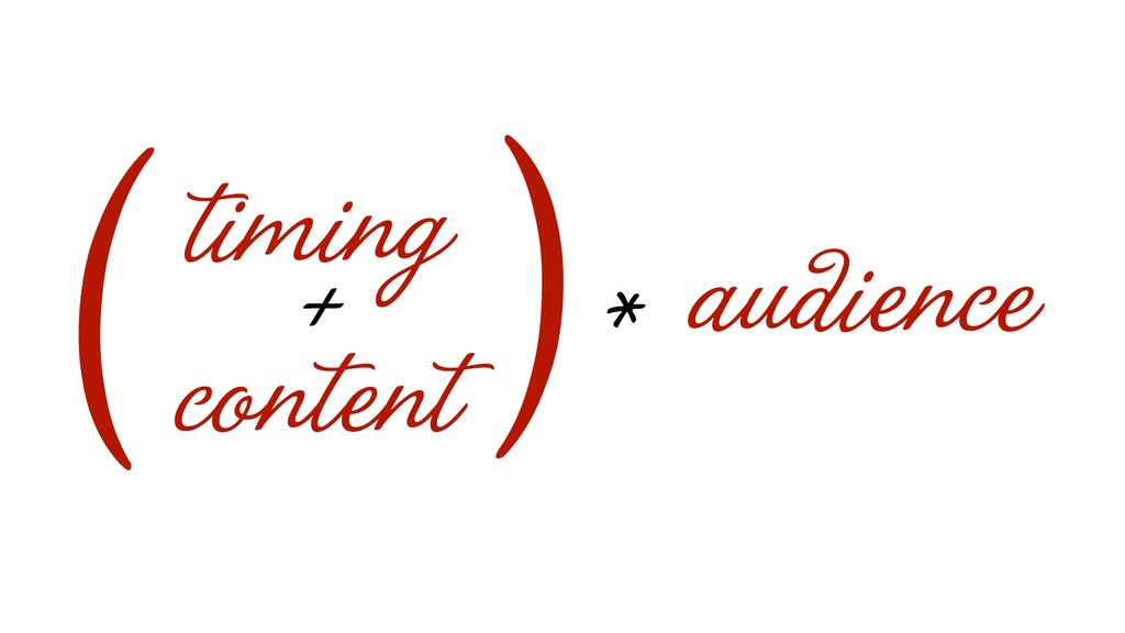 audience * ) timing + content (