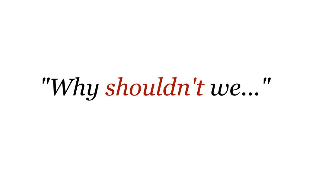 """""""Why shouldn't we..."""""""