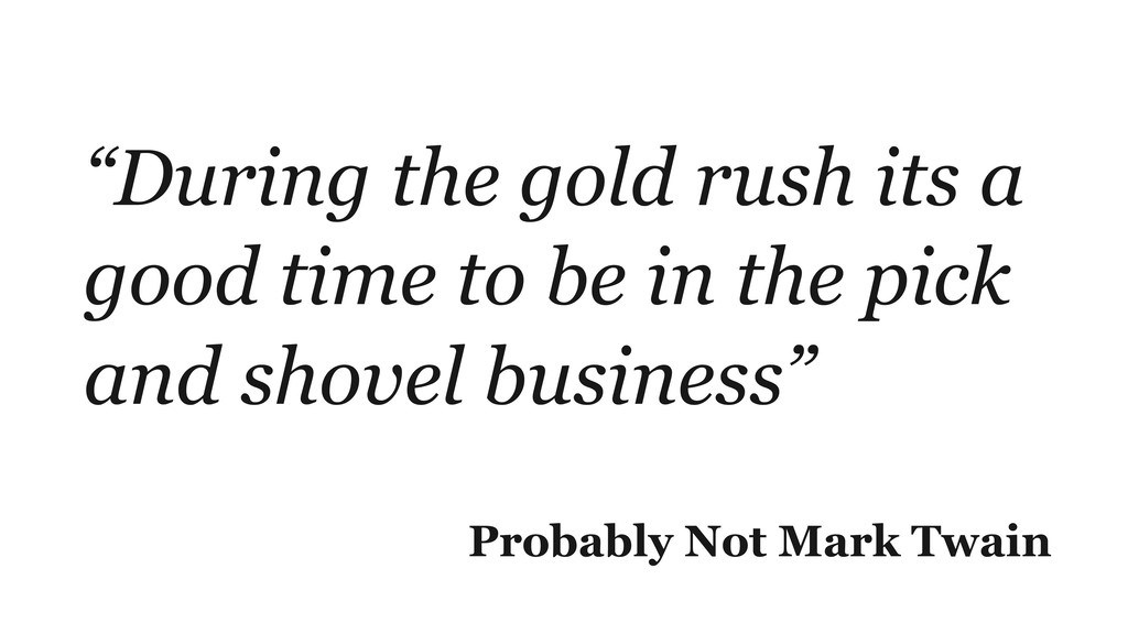 """""""During the gold rush its a good time to be in ..."""