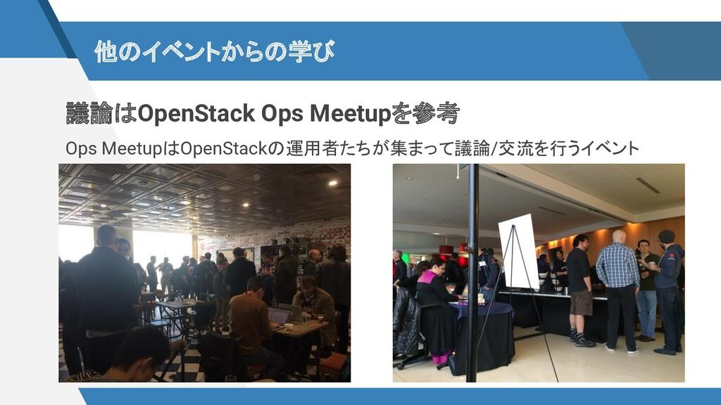 他のイベントからの学び 議論はOpenStack Ops Meetupを参考 Ops Meet...