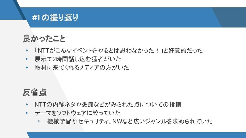 #1 の振り返り 良かったこと ▸ 「NTTがこんなイベントをやるとは思わなかった!」と好意的...