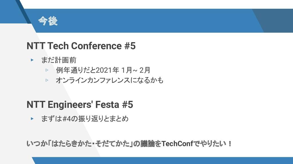 今後 NTT Tech Conference #5 ▸ まだ計画前 ▹ 例年通りだと2021年...