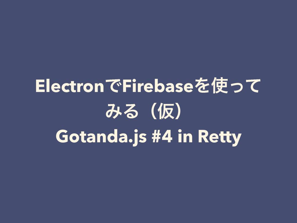 ElectronͰFirebaseΛͬͯ ΈΔʢԾʣ Gotanda.js #4 in Re...