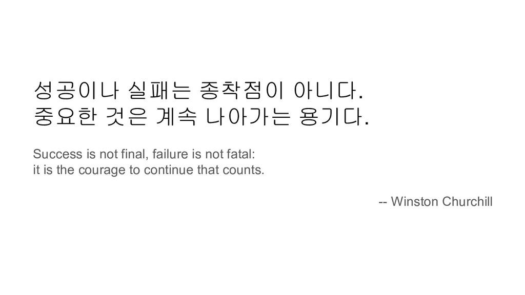 성공이나 실패는 종착점이 아니다. 중요한 것은 계속 나아가는 용기다. Success ...