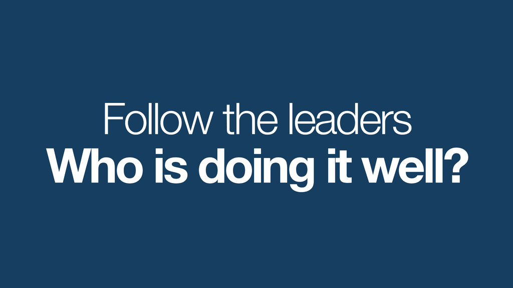 Follow the leaders Who is doing it well?