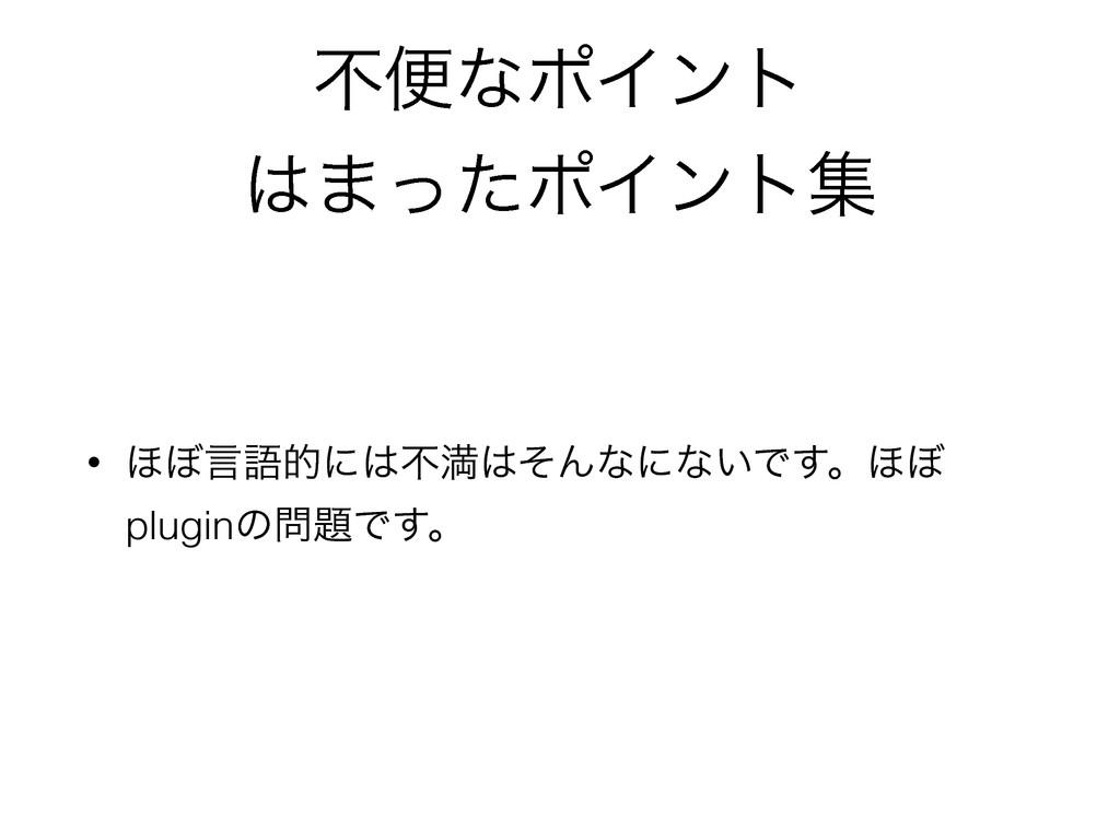 ෆศͳϙΠϯτ ·ͬͨϙΠϯτू • ΄΅ݴޠతʹෆຬͦΜͳʹͳ͍Ͱ͢ɻ΄΅ plugi...