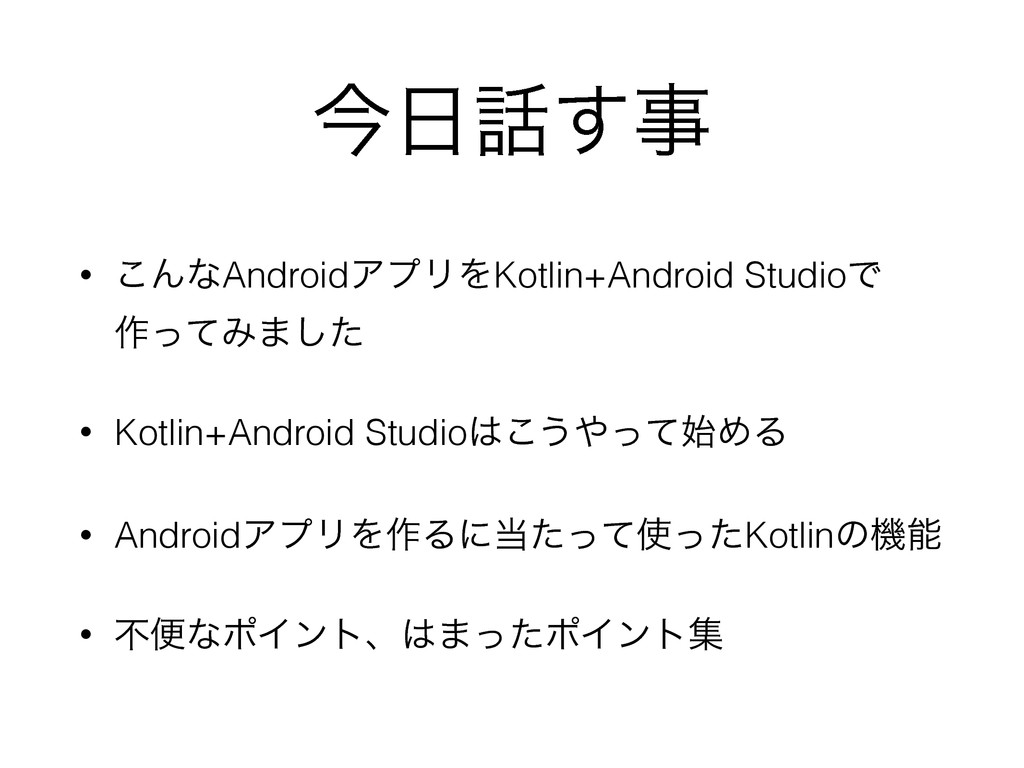 ࠓ೔࿩͢ࣄ • ͜ΜͳAndroidΞϓϦΛKotlin+Android StudioͰ ࡞ͬ...