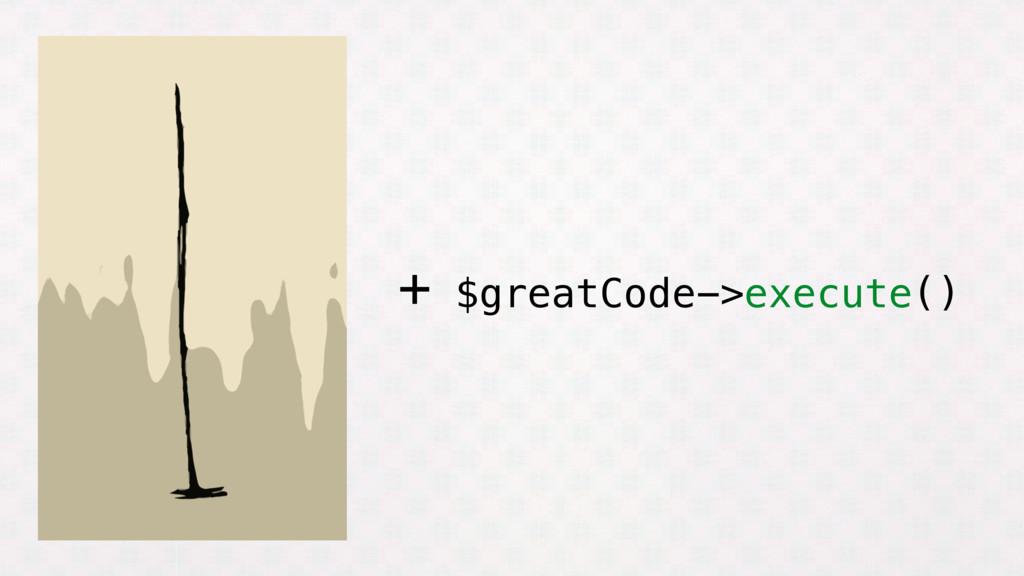 + $greatCode->execute()