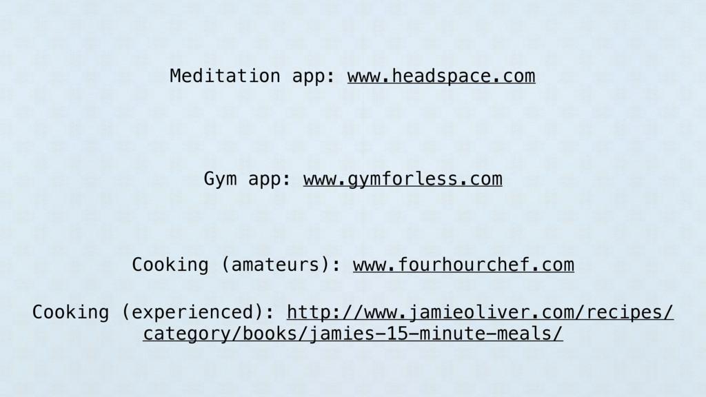 Meditation app: www.headspace.com Gym app: www....