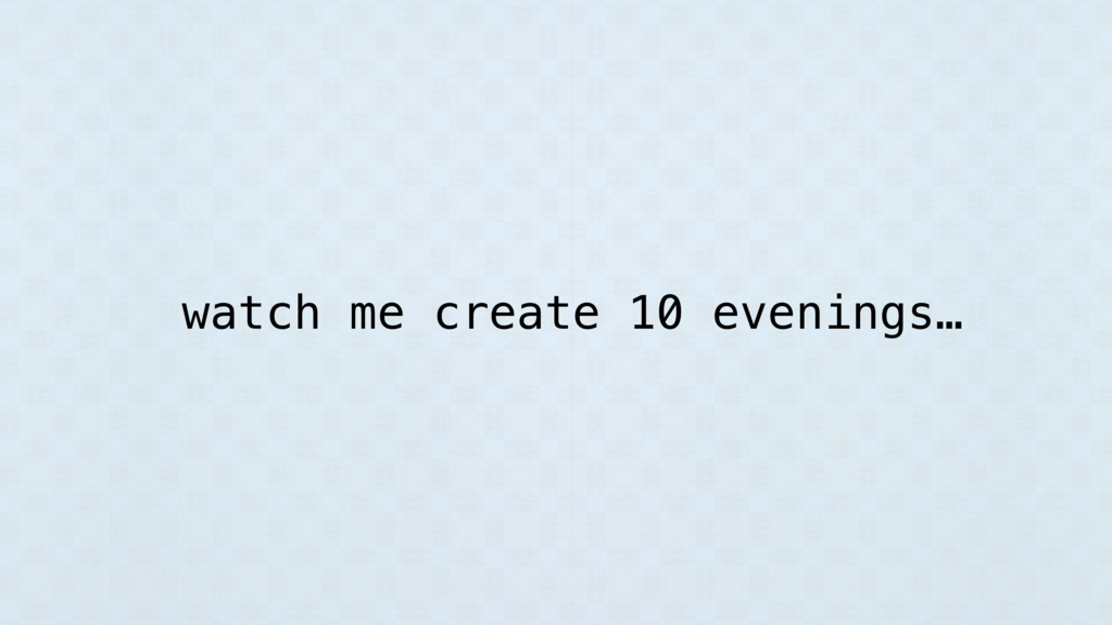 watch me create 10 evenings…