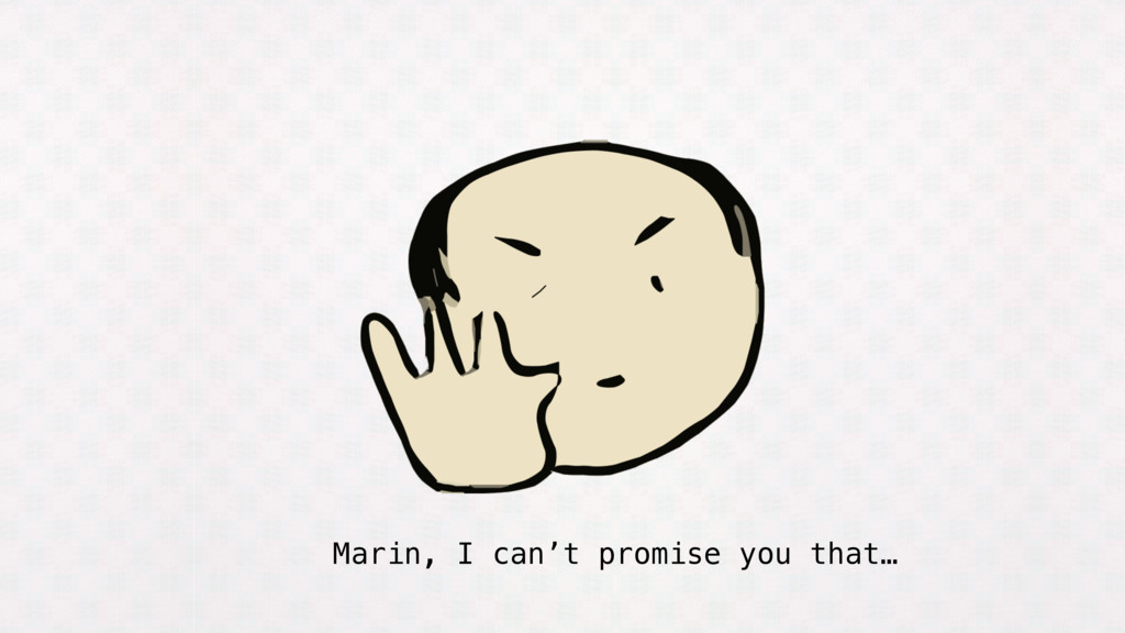 Marin, I can't promise you that…