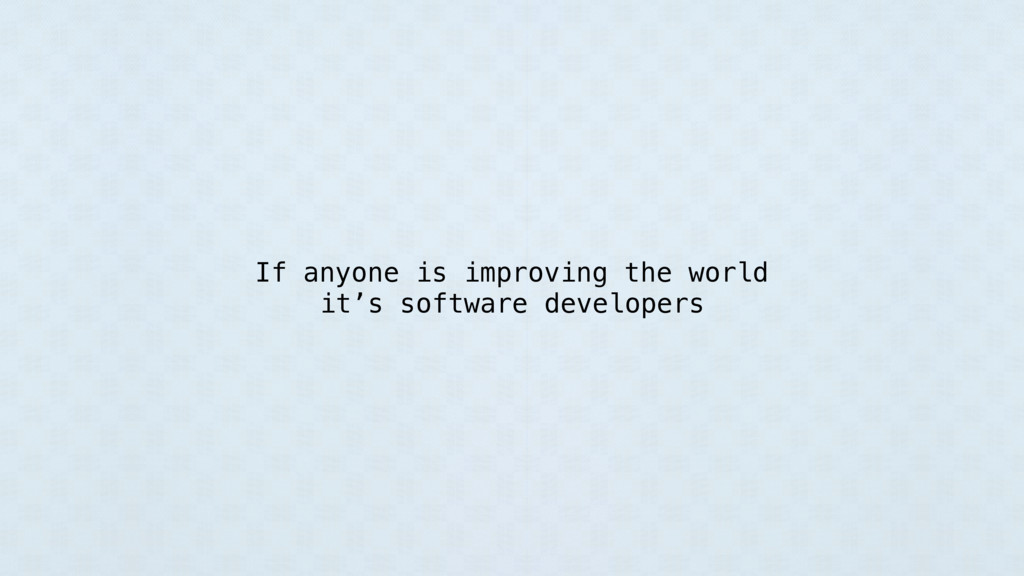 If anyone is improving the world it's software ...