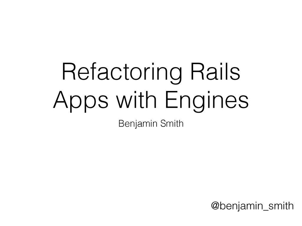 Refactoring Rails Apps with Engines Benjamin Sm...