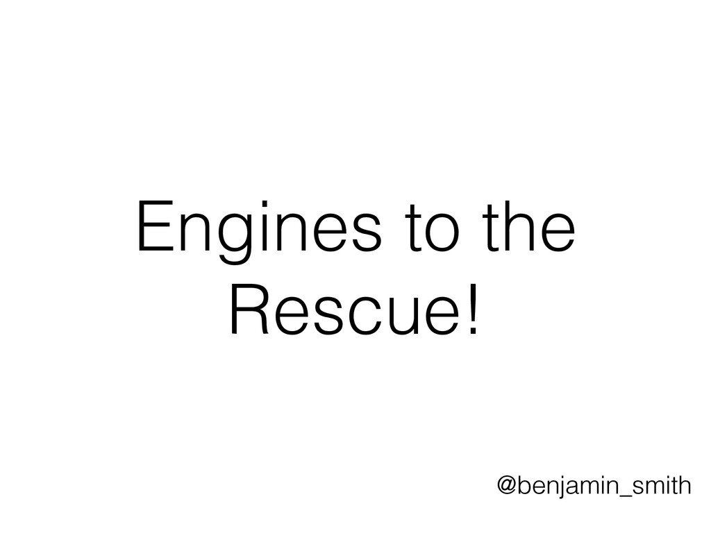 Engines to the Rescue! @benjamin_smith