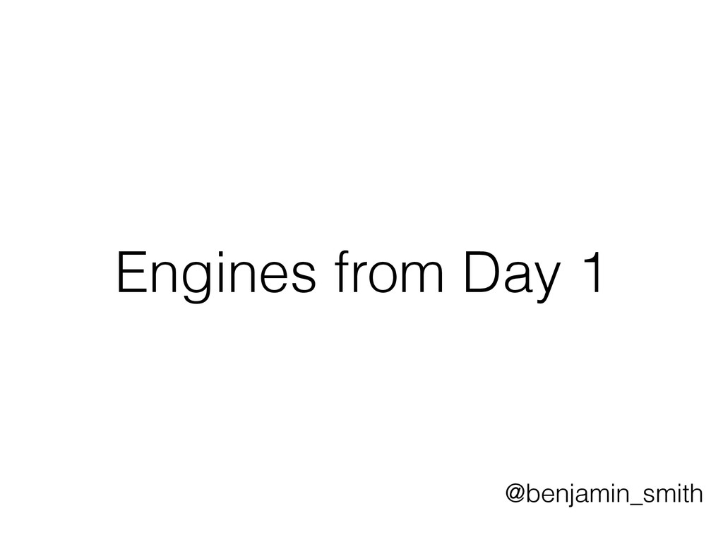Engines from Day 1 @benjamin_smith