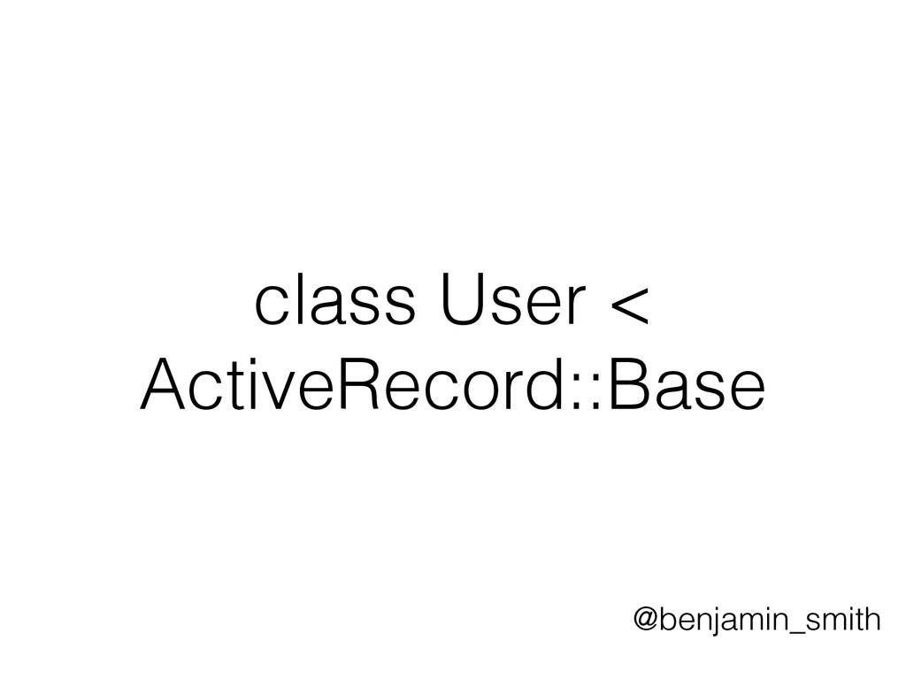 class User < ActiveRecord::Base @benjamin_smith