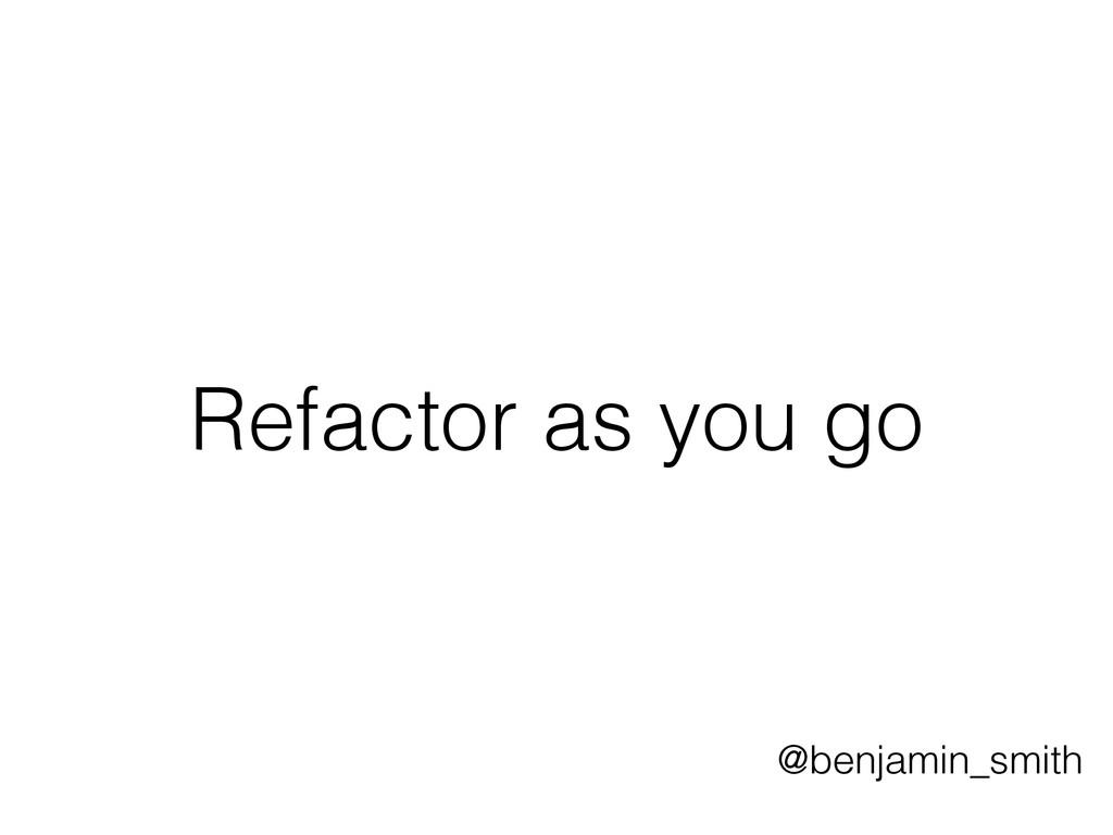 Refactor as you go @benjamin_smith