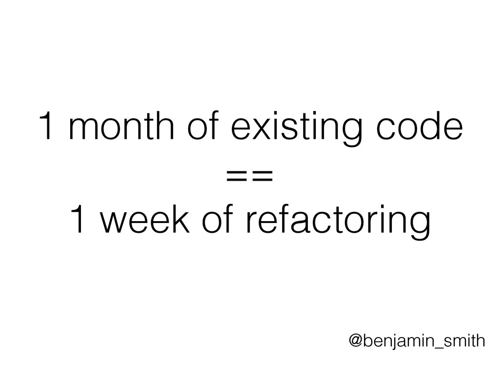 1 month of existing code == 1 week of refactori...