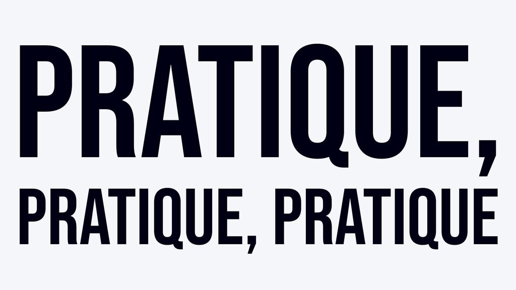 Pratique, pratique, pratique