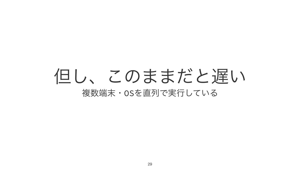 ୠ͠ɺ͜ͷ··ͩͱ͍ ෳɾOSΛྻͰ࣮ߦ͍ͯ͠Δ !29