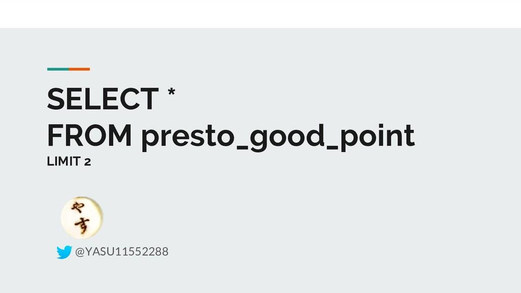 SELECT * FROM presto_good_point LIMIT 2 @YASU11...