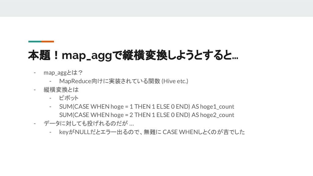 本題!map_aggで縦横変換しようとすると… - map_aggとは? - MapReduc...