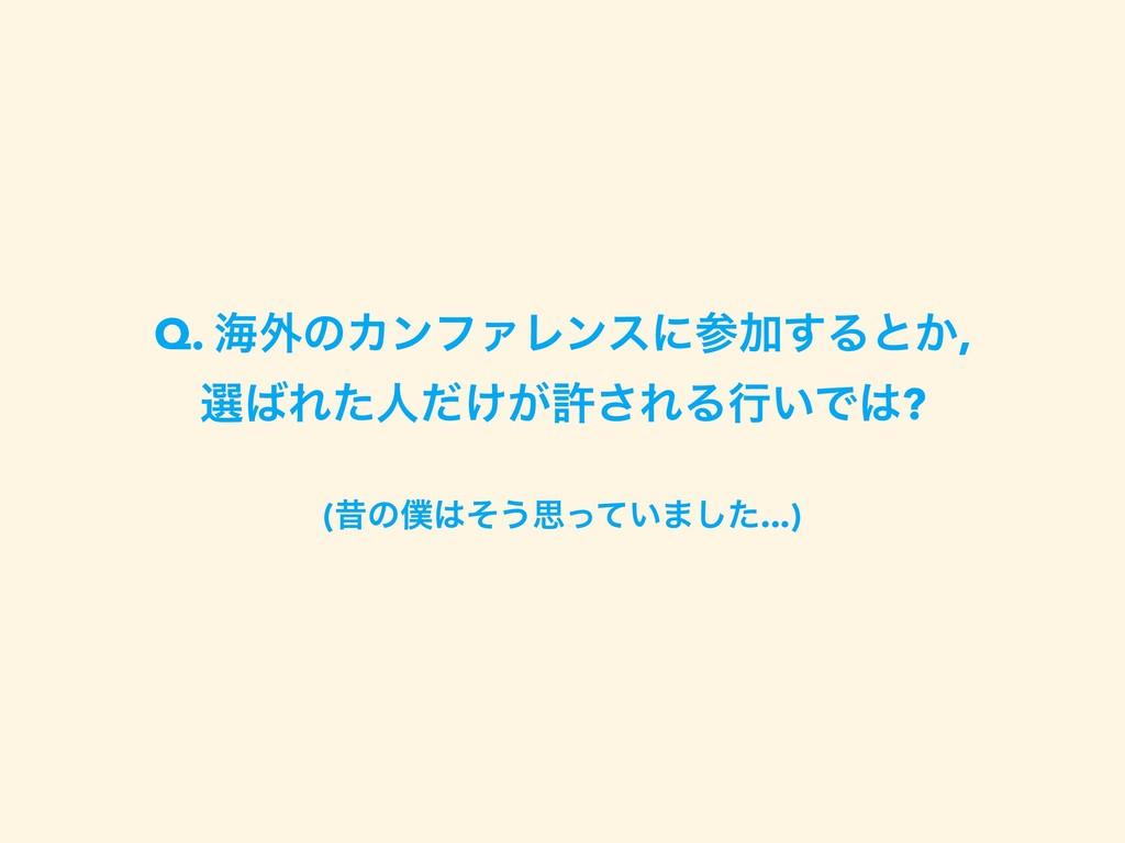 Q. ւ֎ͷΧϯϑΝϨϯεʹՃ͢Δͱ͔, બΕͨਓ͚͕ͩڐ͞ΕΔߦ͍Ͱ? (ੲͷͦ͏...
