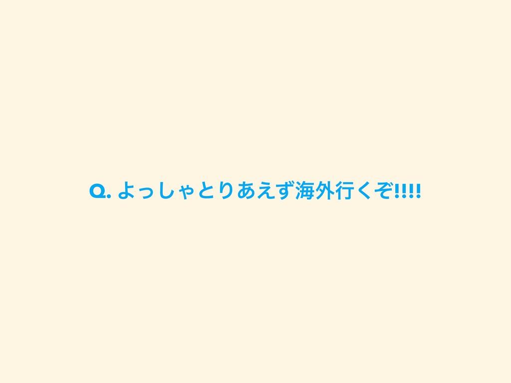Q. Αͬ͠ΌͱΓ͋͑ͣւ֎ߦͧ͘!!!!
