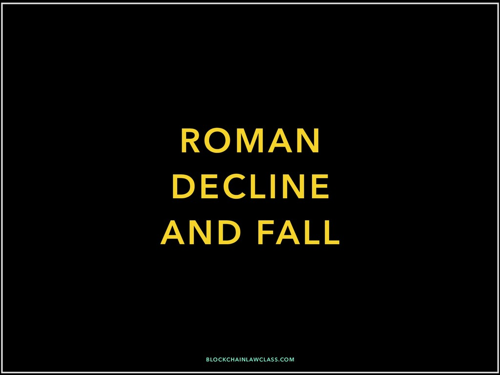 ROMAN DECLINE AND FALL BLOCKCHAINLAWCLASS.COM