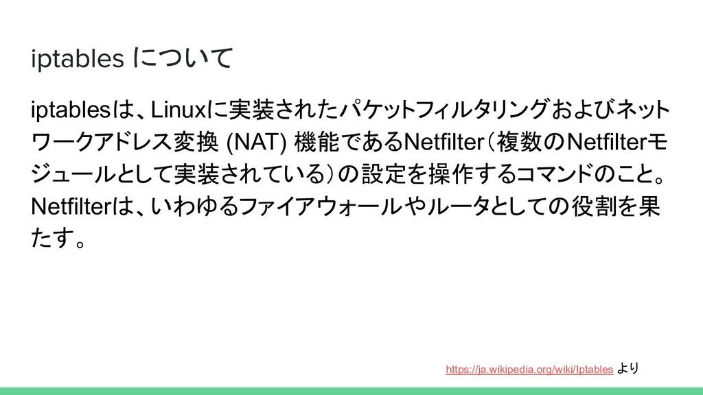 について iptablesは、Linuxに実装されたパケットフィルタリングおよびネット ワーク...