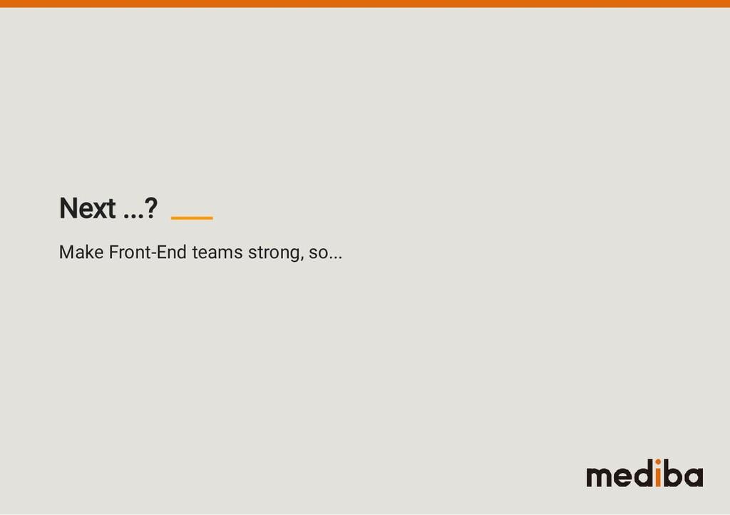 Make Front-End teams strong, so... Next ...?