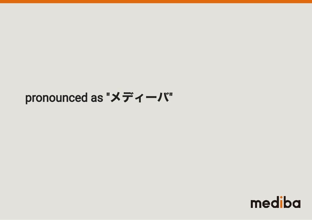 """pronounced as """" メディーバ """""""