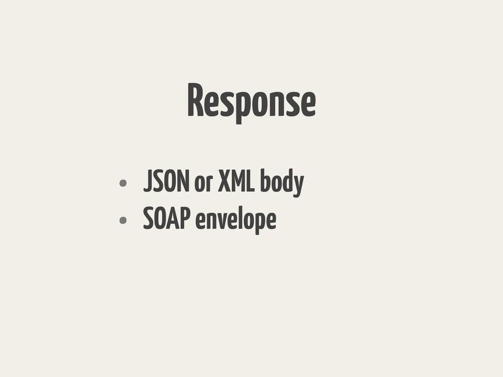 Response • JSON or XML body • SOAP envelope