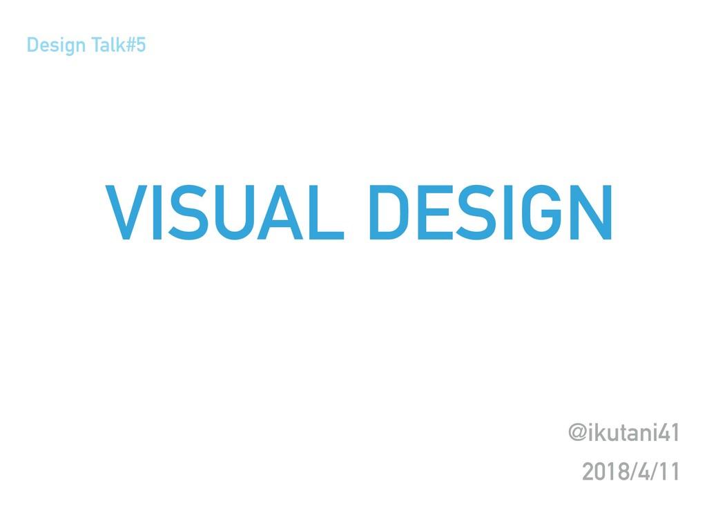 VISUAL DESIGN @ikutani41 2018/4/11 Design Talk#5