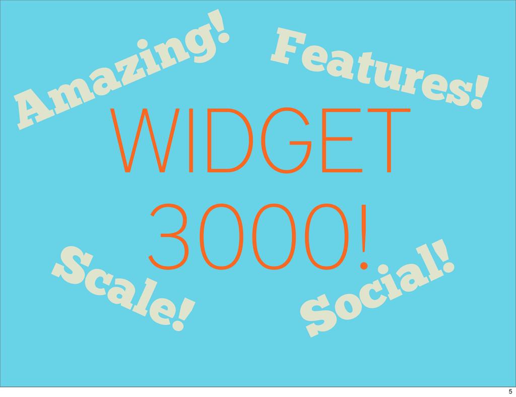WIDGET 3000! Features! Social! Scale! Amazing! 5